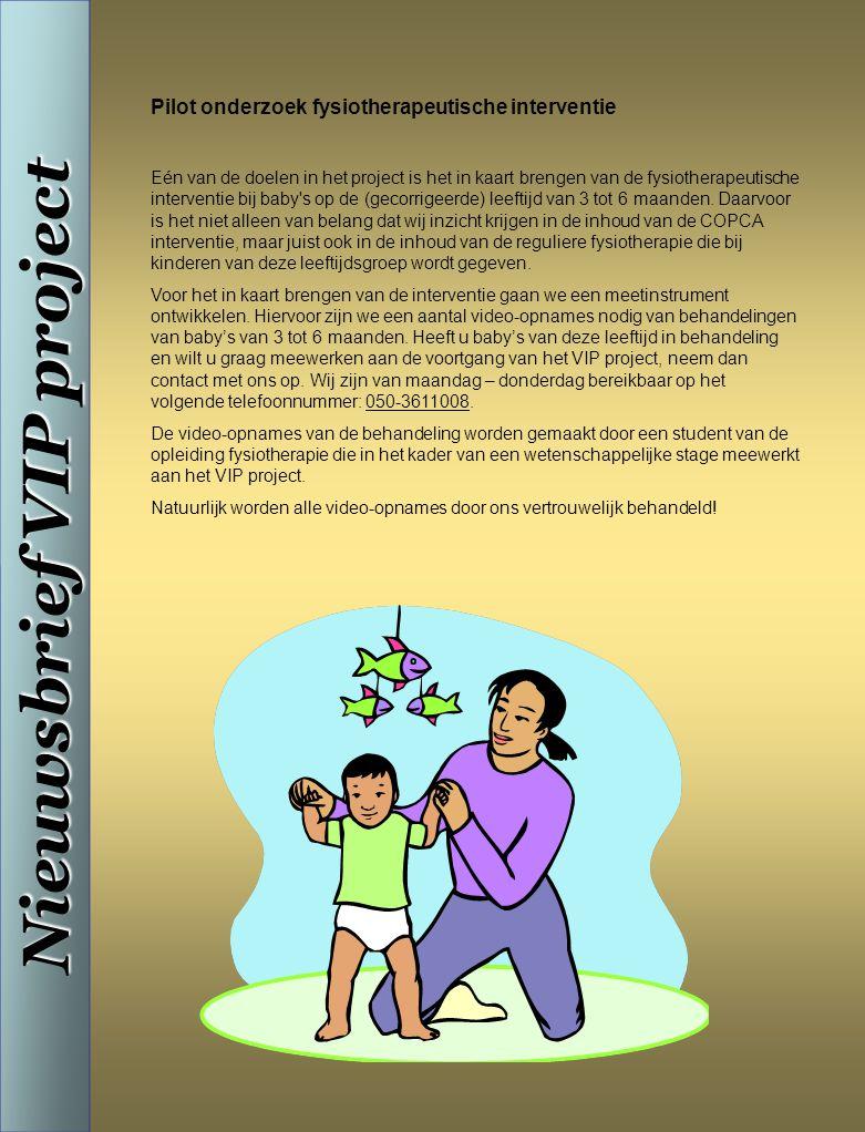 Nieuwsbrief VIP project Pilot onderzoek fysiotherapeutische interventie Eén van de doelen in het project is het in kaart brengen van de fysiotherapeutische interventie bij baby s op de (gecorrigeerde) leeftijd van 3 tot 6 maanden.