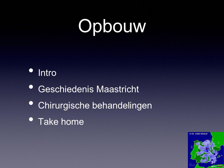 Opbouw Intro Geschiedenis Maastricht Chirurgische behandelingen Take home