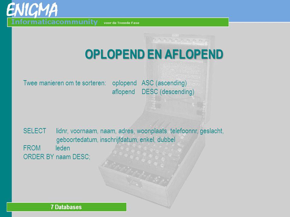 7 Databases OPLOPEND EN AFLOPEND Twee manieren om te sorteren: oplopend ASC (ascending) aflopend DESC (descending) SELECT lidnr, voornaam, naam, adres, woonplaats, telefoonnr, geslacht, geboortedatum, inschrijfdatum, enkel, dubbel FROM leden ORDER BY naam DESC;