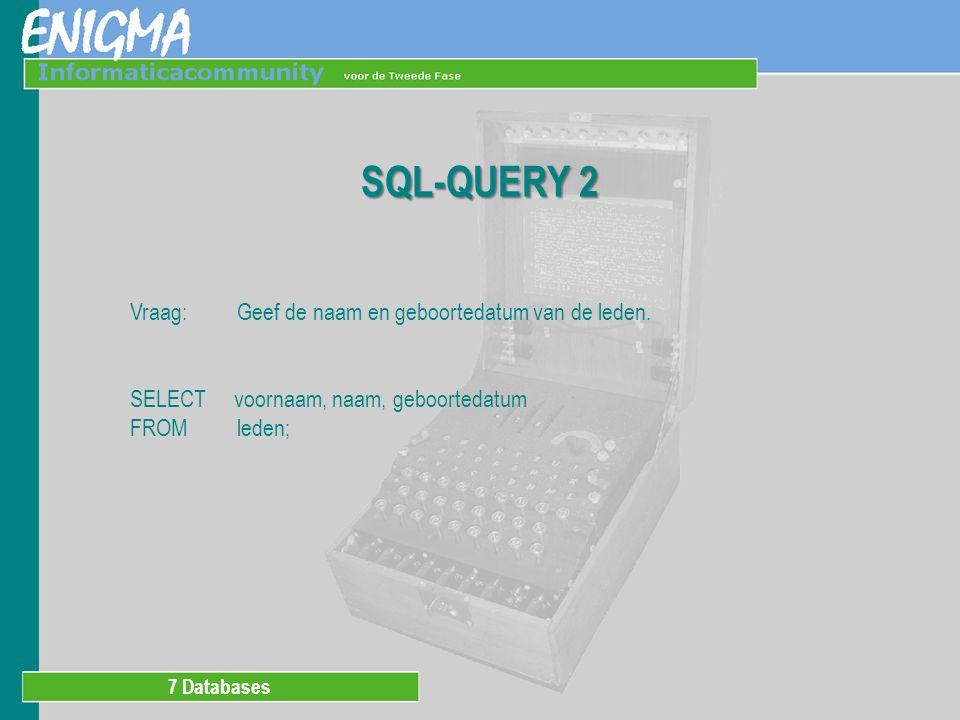 7 Databases SQL-QUERY 2 Vraag: Geef de naam en geboortedatum van de leden.