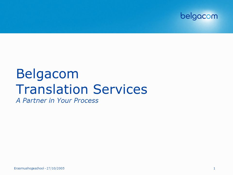 Erasmushogeschool - 27/10/20051 Belgacom Translation Services A Partner in Your Process