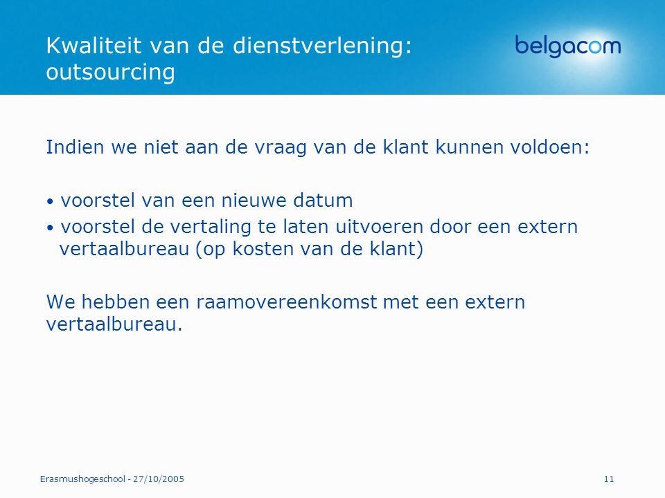 Erasmushogeschool - 27/10/200511 Kwaliteit van de dienstverlening: outsourcing Indien we niet aan de vraag van de klant kunnen voldoen: voorstel van e