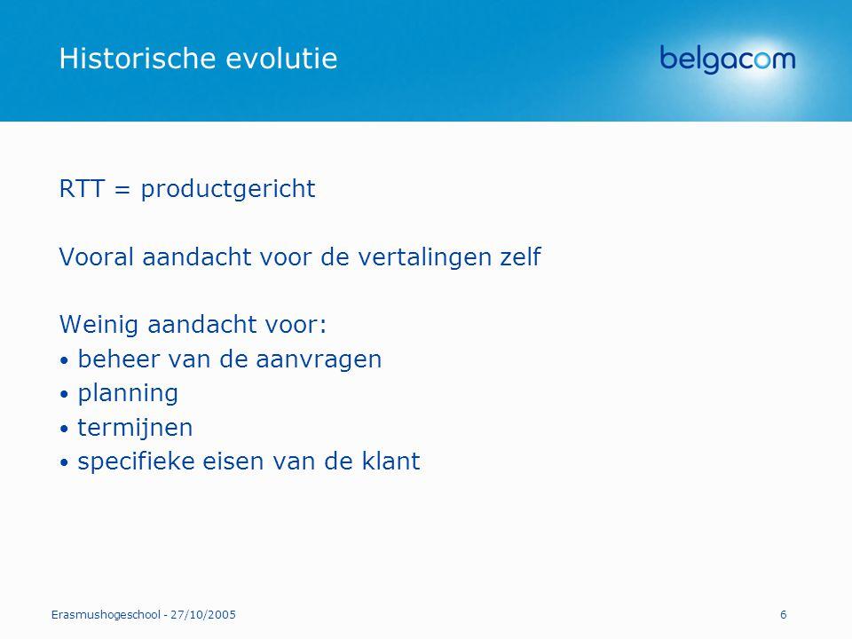 Erasmushogeschool - 27/10/20057 Historische evolutie Belgacom = klantgericht Aandacht voor de kwaliteit van de vertalingen EN aandacht voor de kwaliteit van de dienstverlening: contacten beschikbaarheid planning termijnen oplossingen