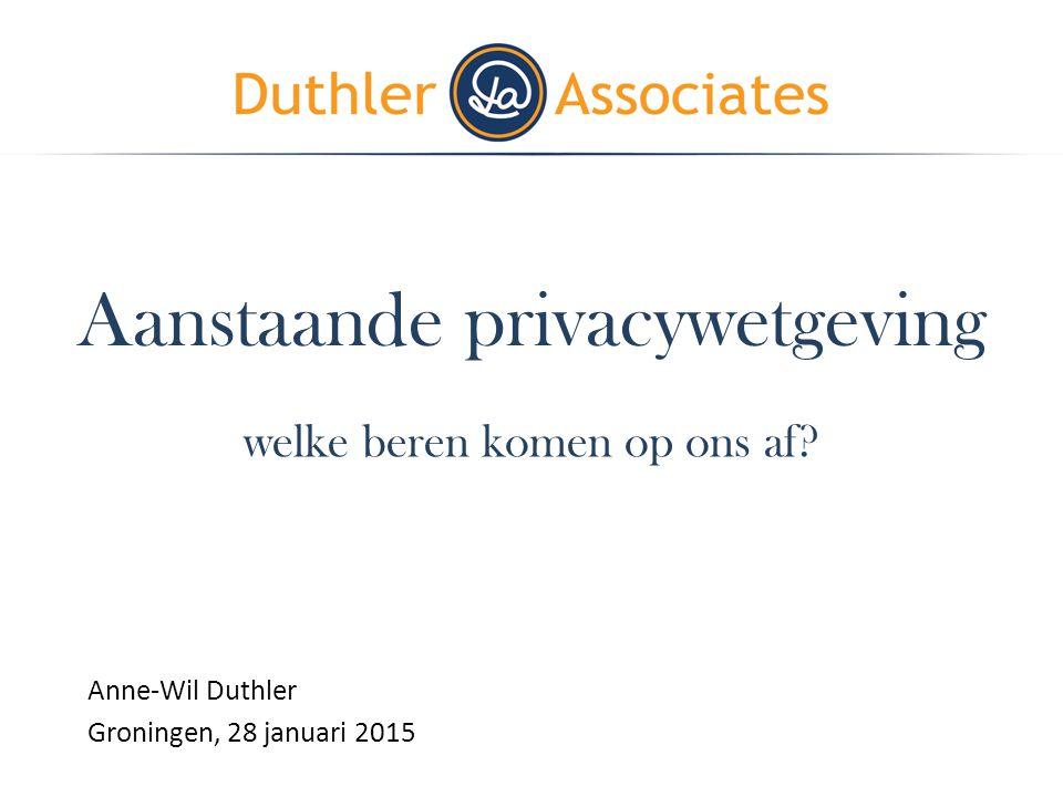 Aanstaande privacywetgeving welke beren komen op ons af? Anne-Wil Duthler Groningen, 28 januari 2015