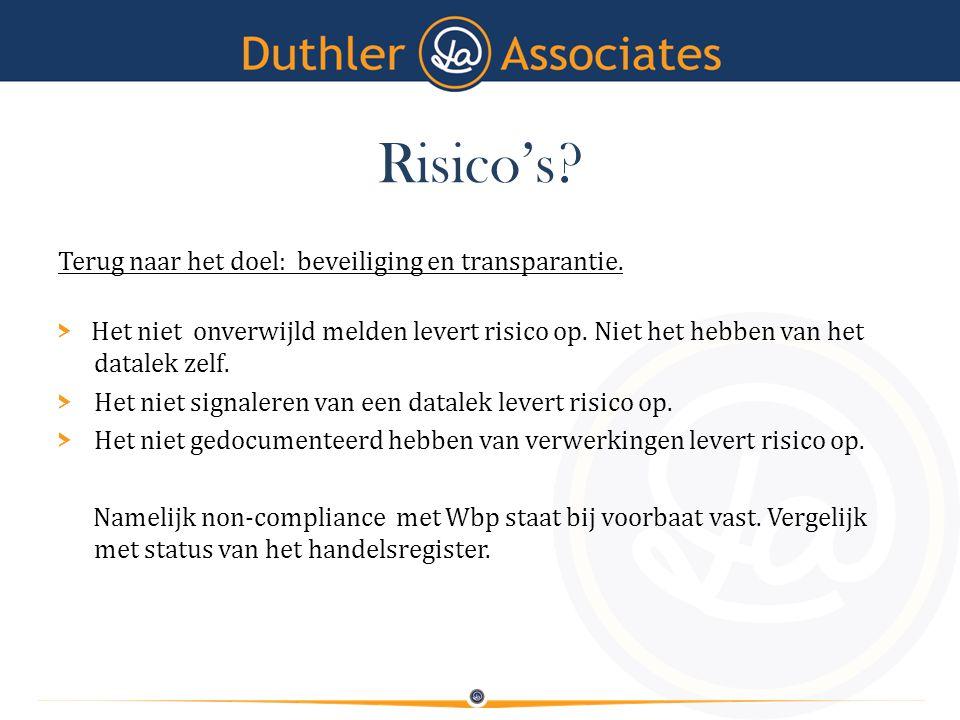 Risico's? Terug naar het doel: beveiliging en transparantie. > Het niet onverwijld melden levert risico op. Niet het hebben van het datalek zelf. > He