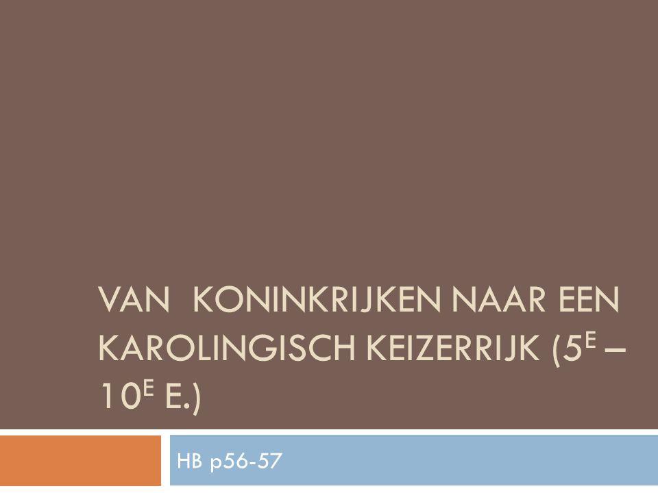 VAN KONINKRIJKEN NAAR EEN KAROLINGISCH KEIZERRIJK (5 E – 10 E E.) HB p56-57