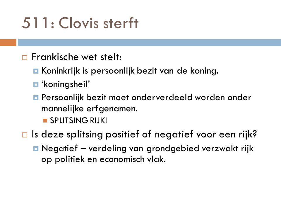 511: Clovis sterft  Frankische wet stelt:  Koninkrijk is persoonlijk bezit van de koning.
