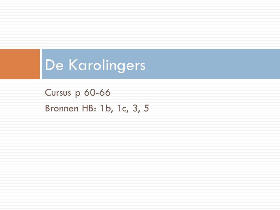 Cursus p 60-66 Bronnen HB: 1b, 1c, 3, 5 De Karolingers