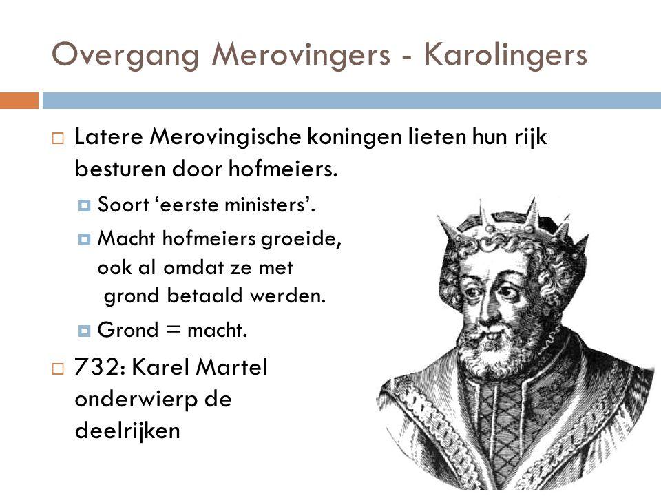 Overgang Merovingers - Karolingers  Latere Merovingische koningen lieten hun rijk besturen door hofmeiers.