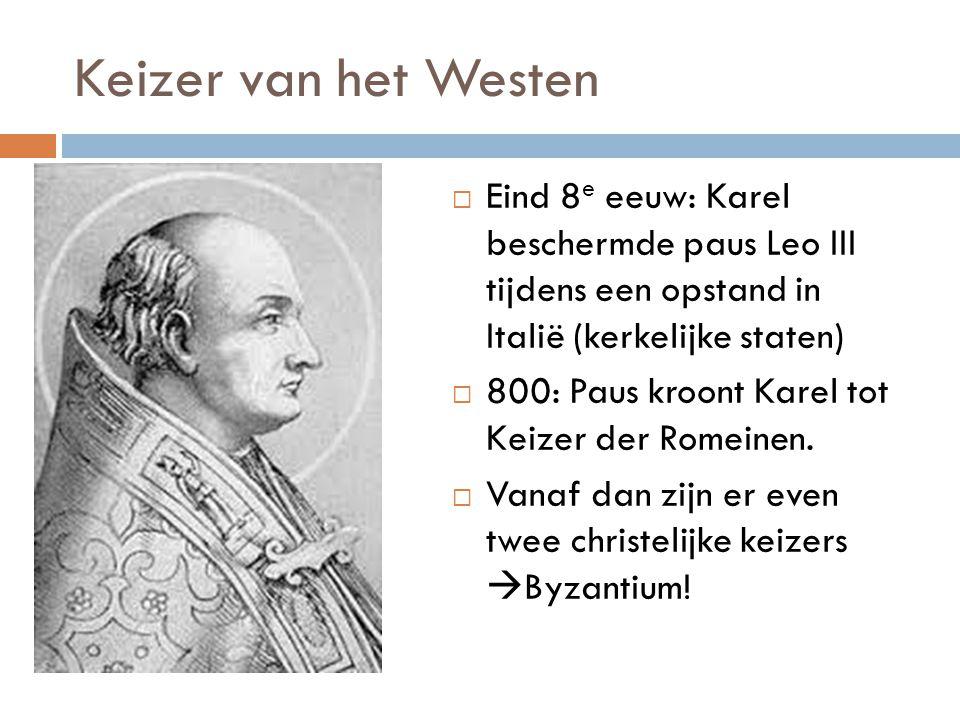 Keizer van het Westen  Eind 8 e eeuw: Karel beschermde paus Leo III tijdens een opstand in Italië (kerkelijke staten)  800: Paus kroont Karel tot Keizer der Romeinen.