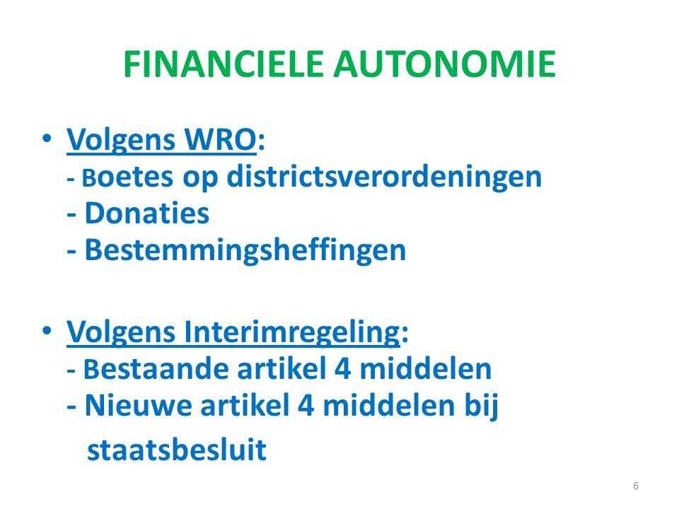 FINANCIELE AUTONOMIE Volgens WRO: - B oetes op districtsverordeningen - Donaties - Bestemmingsheffingen Volgens Interimregeling: - B estaande artikel 4 middelen - Nieuwe artikel 4 middelen bij staatsbesluit 6
