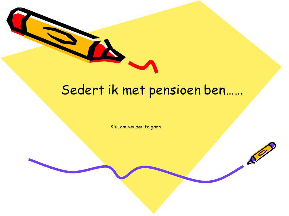 Sedert ik met pensioen ben…… Klik om verder te gaan.