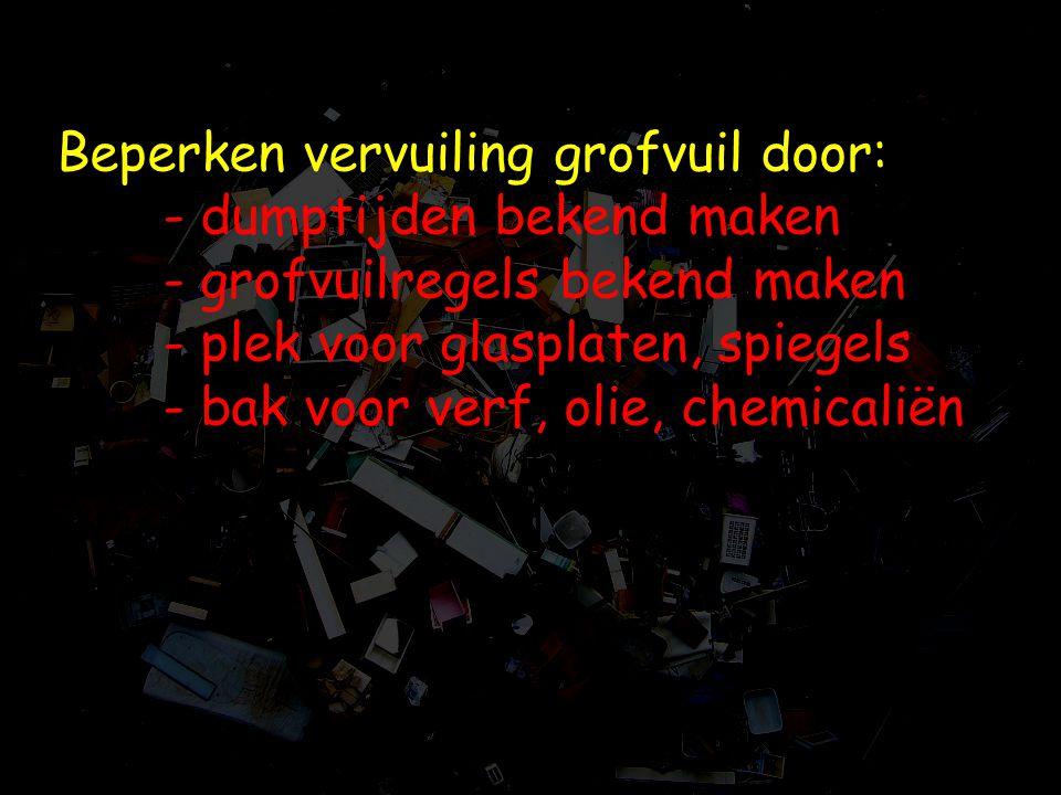 Beperken vervuiling grofvuil door: - dumptijden bekend maken - grofvuilregels bekend maken - plek voor glasplaten, spiegels - bak voor verf, olie, che