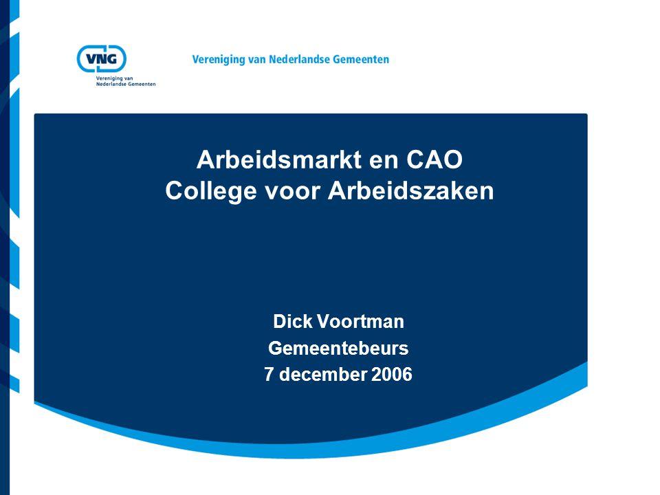 Arbeidsmarkt en CAO College voor Arbeidszaken Dick Voortman Gemeentebeurs 7 december 2006