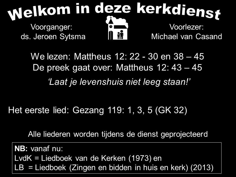 We lezen: Mattheus 12: 22 - 30 en 38 – 45 De preek gaat over: Mattheus 12: 43 – 45 'Laat je levenshuis niet leeg staan!' Alle liederen worden tijdens