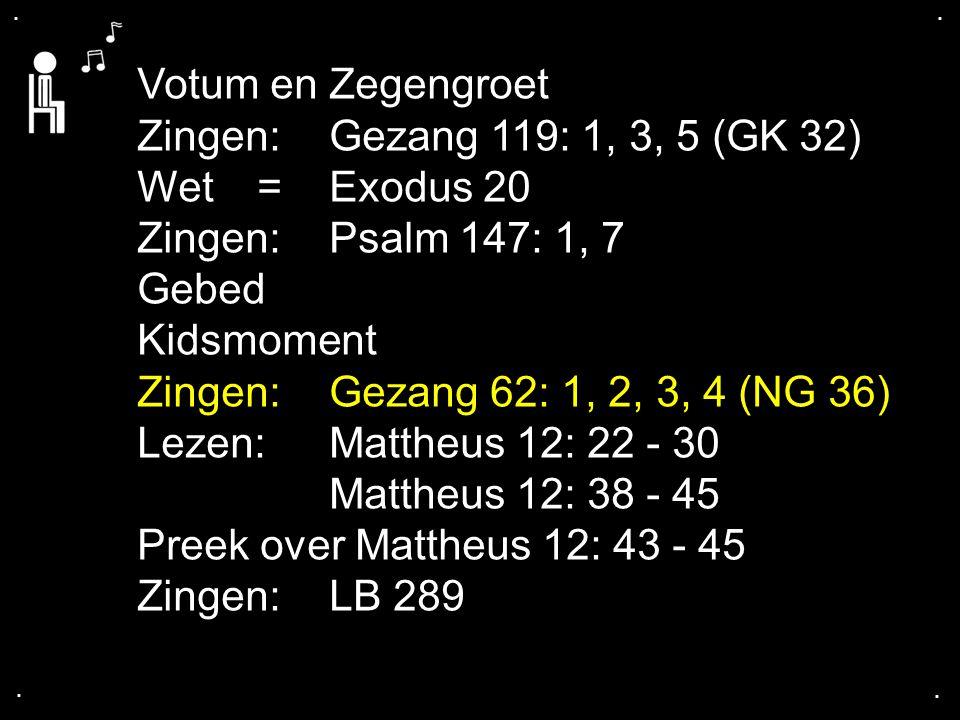 .... Votum en Zegengroet Zingen:Gezang 119: 1, 3, 5 (GK 32) Wet = Exodus 20 Zingen:Psalm 147: 1, 7 Gebed Kidsmoment Zingen:Gezang 62: 1, 2, 3, 4 (NG 3