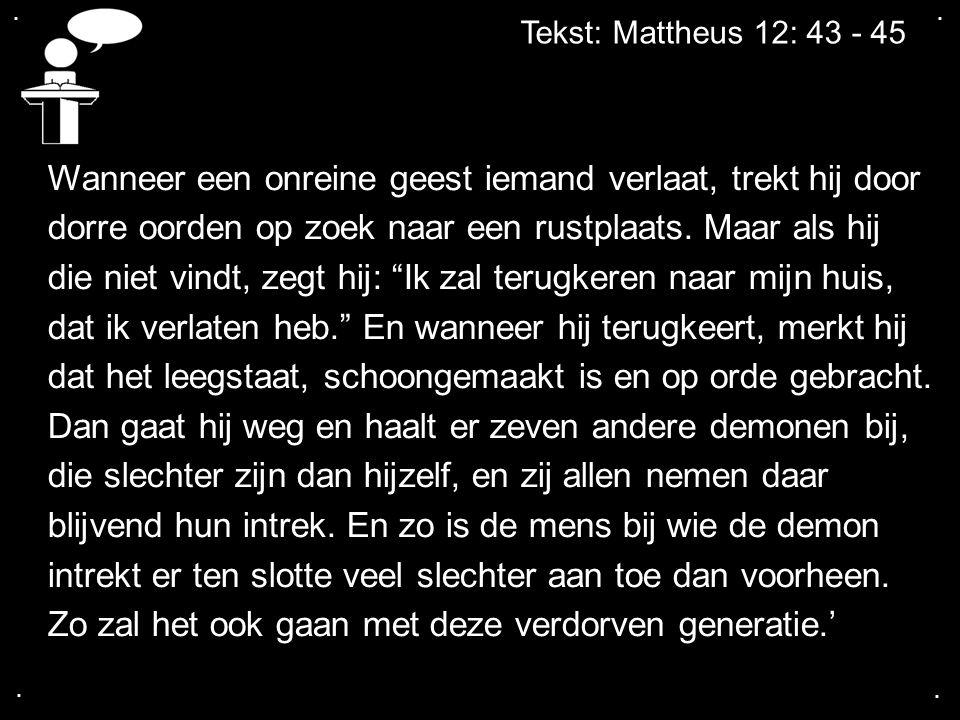 .... Tekst: Mattheus 12: 43 - 45 Wanneer een onreine geest iemand verlaat, trekt hij door dorre oorden op zoek naar een rustplaats. Maar als hij die n