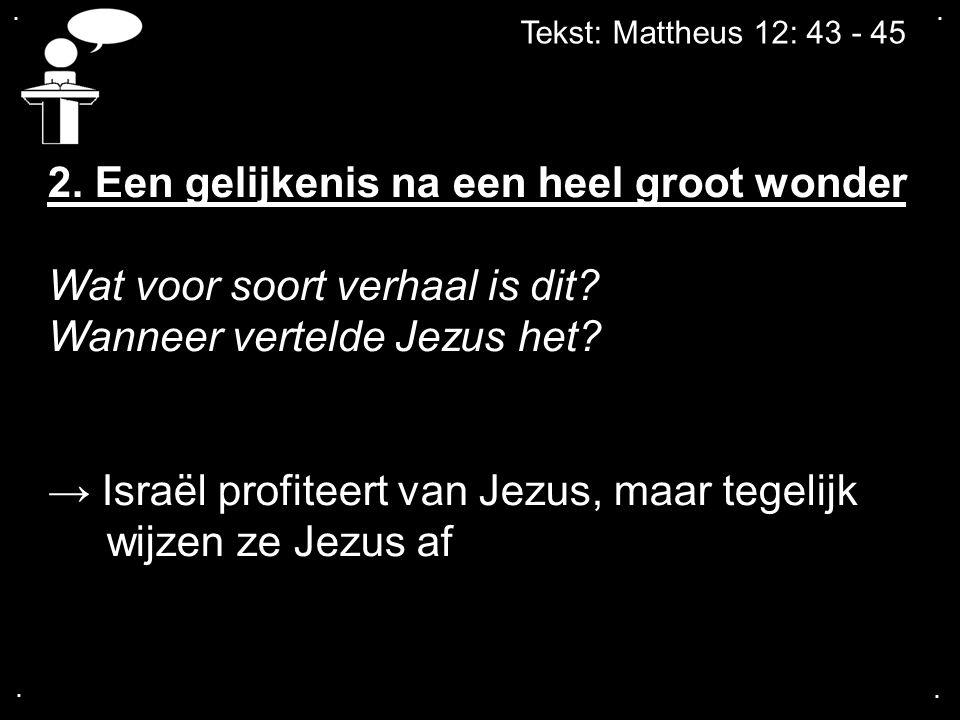 .... Tekst: Mattheus 12: 43 - 45 2. Een gelijkenis na een heel groot wonder Wat voor soort verhaal is dit? Wanneer vertelde Jezus het? → Israël profit