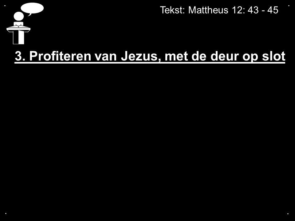.... Tekst: Mattheus 12: 43 - 45 3. Profiteren van Jezus, met de deur op slot