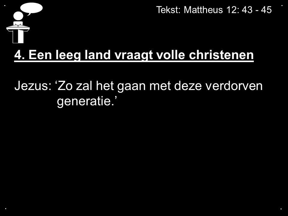 .... Tekst: Mattheus 12: 43 - 45 4. Een leeg land vraagt volle christenen Jezus: 'Zo zal het gaan met deze verdorven generatie.'