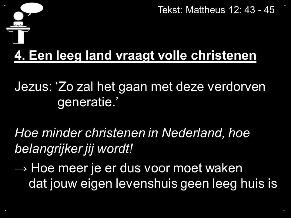 .... Tekst: Mattheus 12: 43 - 45 4. Een leeg land vraagt volle christenen Jezus: 'Zo zal het gaan met deze verdorven generatie.' Hoe minder christenen