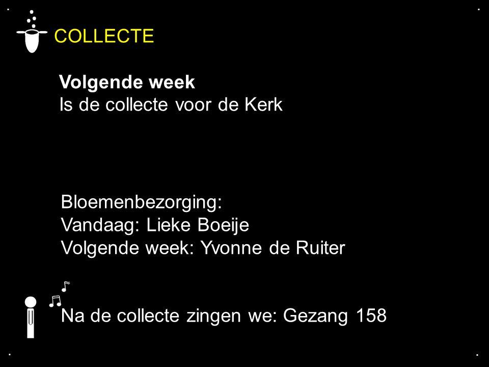 .... COLLECTE Volgende week Is de collecte voor de Kerk Na de collecte zingen we: Gezang 158 Bloemenbezorging: Vandaag: Lieke Boeije Volgende week: Yv