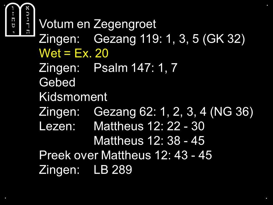 .... Votum en Zegengroet Zingen:Gezang 119: 1, 3, 5 (GK 32) Wet = Ex. 20 Zingen:Psalm 147: 1, 7 Gebed Kidsmoment Zingen:Gezang 62: 1, 2, 3, 4 (NG 36)