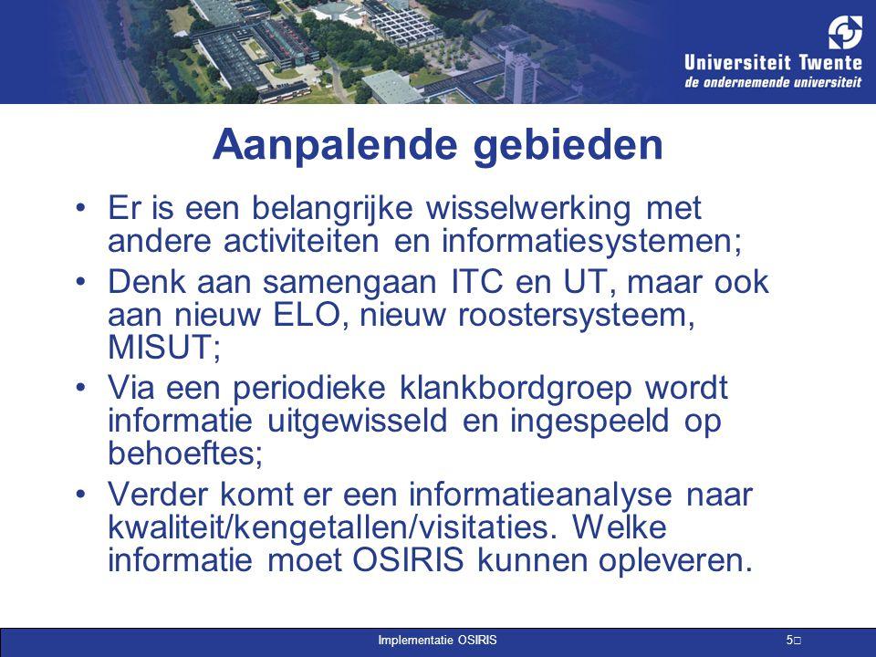 Implementatie OSIRIS 5 Aanpalende gebieden Er is een belangrijke wisselwerking met andere activiteiten en informatiesystemen; Denk aan samengaan ITC e