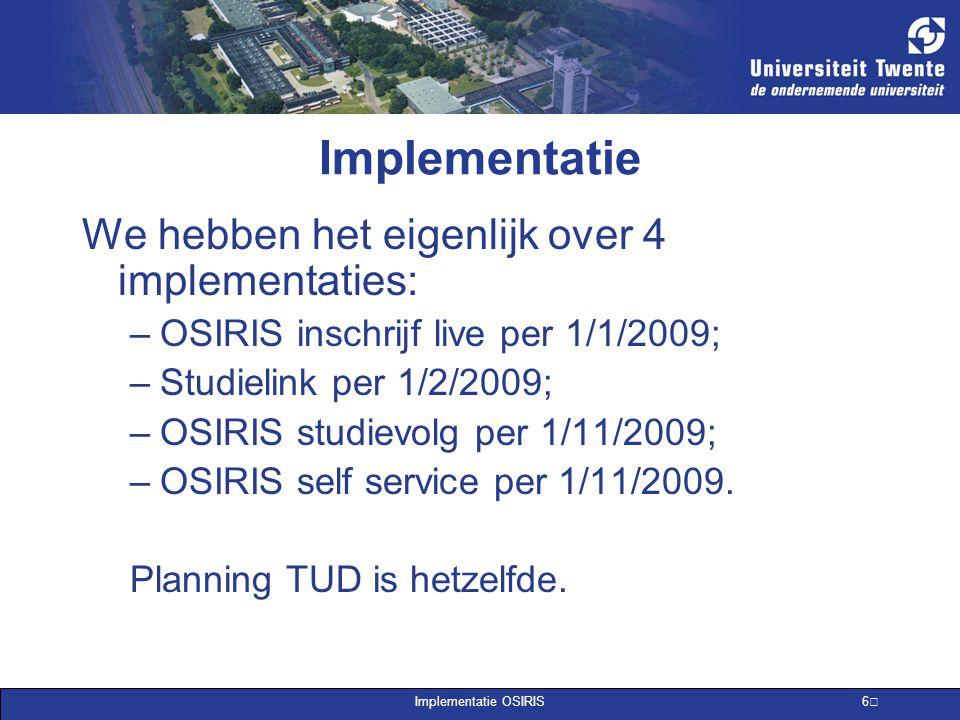 Implementatie OSIRIS 6 Implementatie We hebben het eigenlijk over 4 implementaties: –OSIRIS inschrijf live per 1/1/2009; –Studielink per 1/2/2009; –OS