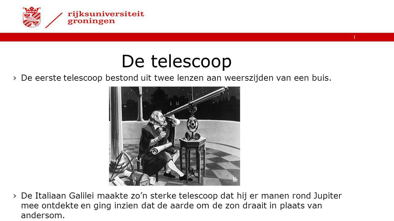   De telescoop ›De eerste telescoop bestond uit twee lenzen aan weerszijden van een buis. ›De Italiaan Galilei maakte zo'n sterke telescoop dat hij er