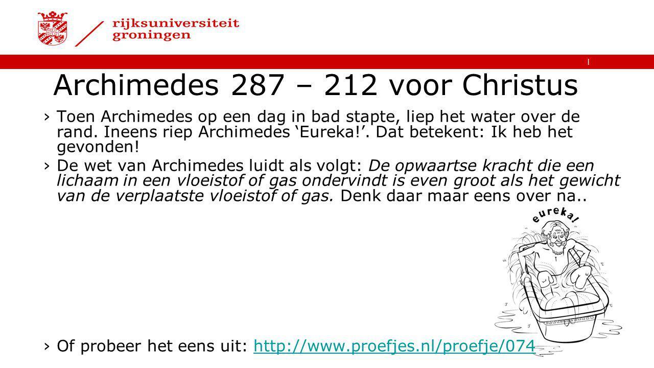   Archimedes 287 – 212 voor Christus ›Toen Archimedes op een dag in bad stapte, liep het water over de rand. Ineens riep Archimedes 'Eureka!'. Dat bet