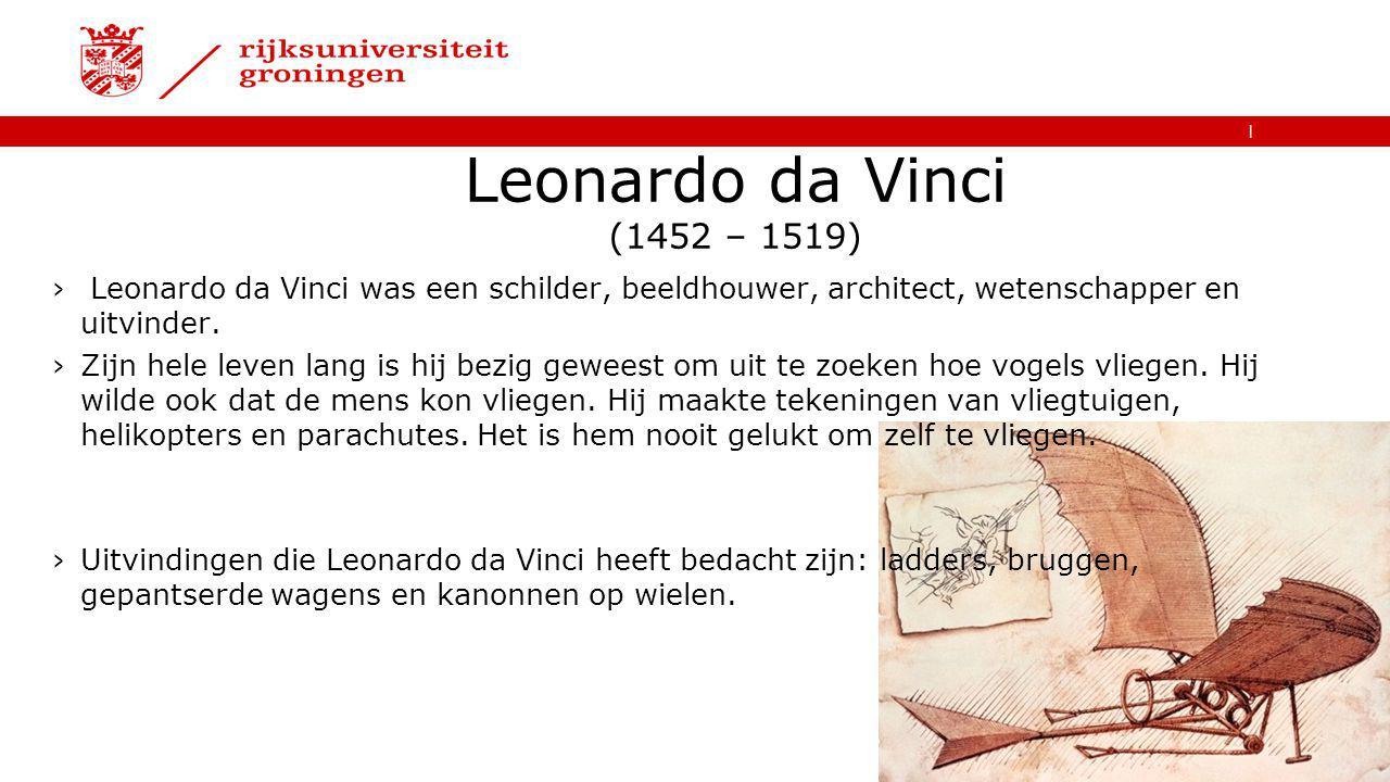   Leonardo da Vinci (1452 – 1519) › Leonardo da Vinci was een schilder, beeldhouwer, architect, wetenschapper en uitvinder. ›Zijn hele leven lang is h