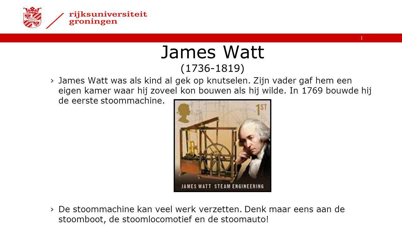   James Watt (1736-1819) ›James Watt was als kind al gek op knutselen. Zijn vader gaf hem een eigen kamer waar hij zoveel kon bouwen als hij wilde. In