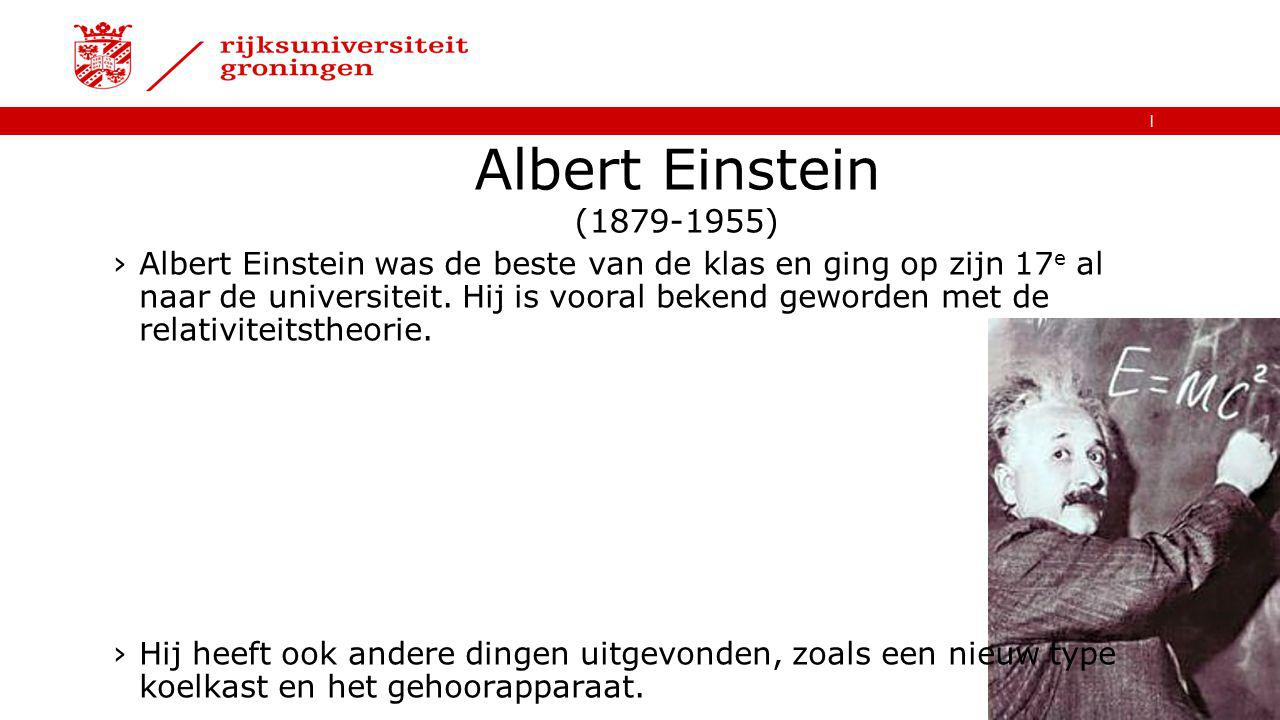   Albert Einstein (1879-1955) ›Albert Einstein was de beste van de klas en ging op zijn 17 e al naar de universiteit. Hij is vooral bekend geworden me