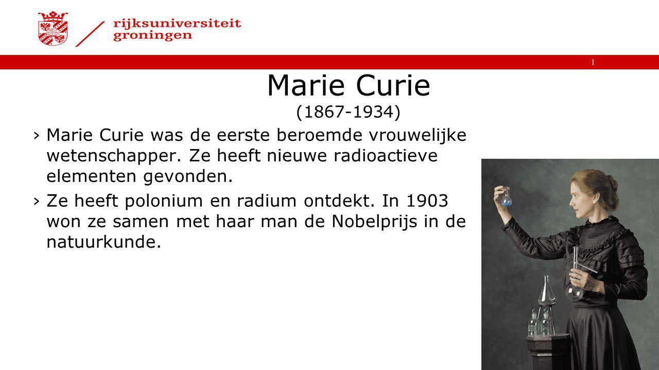   Marie Curie (1867-1934) ›Marie Curie was de eerste beroemde vrouwelijke wetenschapper. Ze heeft nieuwe radioactieve elementen gevonden. ›Ze heeft po