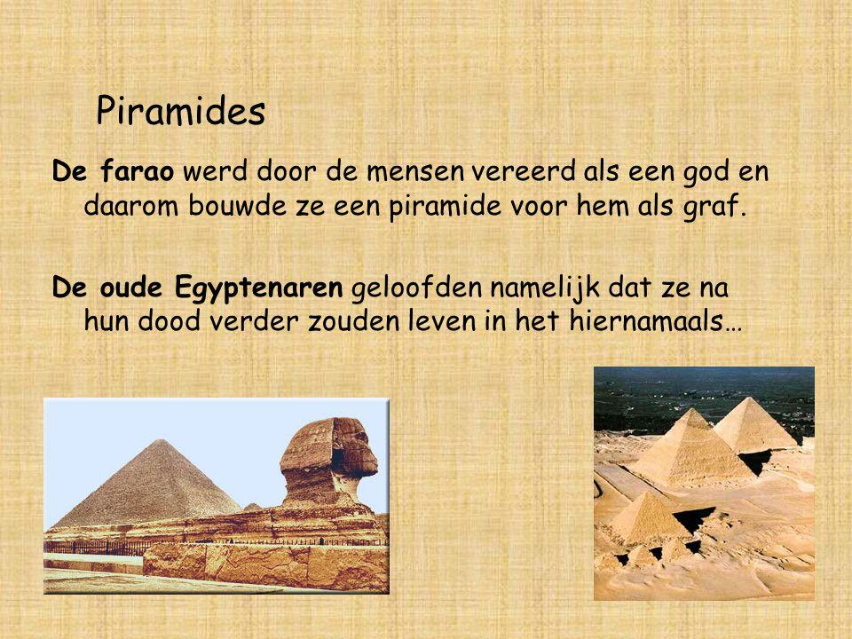 Piramides De farao werd door de mensen vereerd als een god en daarom bouwde ze een piramide voor hem als graf. De oude Egyptenaren geloofden namelijk