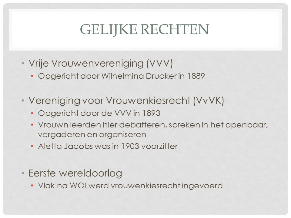 GELIJKE RECHTEN Vrije Vrouwenvereniging (VVV) Opgericht door Wilhelmina Drucker in 1889 Vereniging voor Vrouwenkiesrecht (VvVK) Opgericht door de VVV