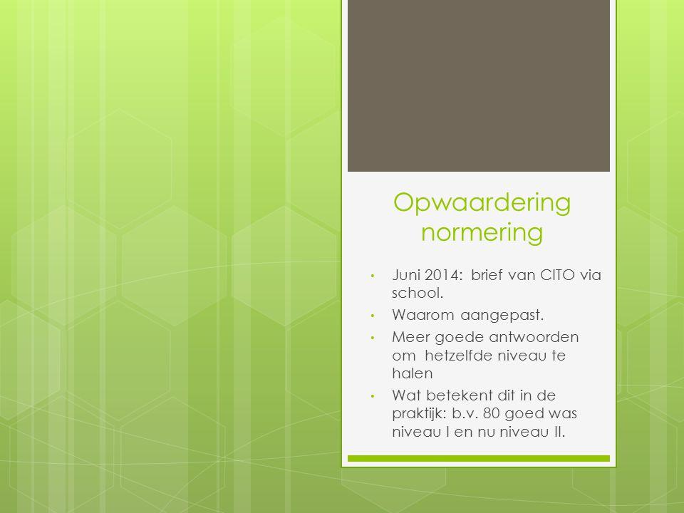 Opwaardering normering Juni 2014: brief van CITO via school. Waarom aangepast. Meer goede antwoorden om hetzelfde niveau te halen Wat betekent dit in