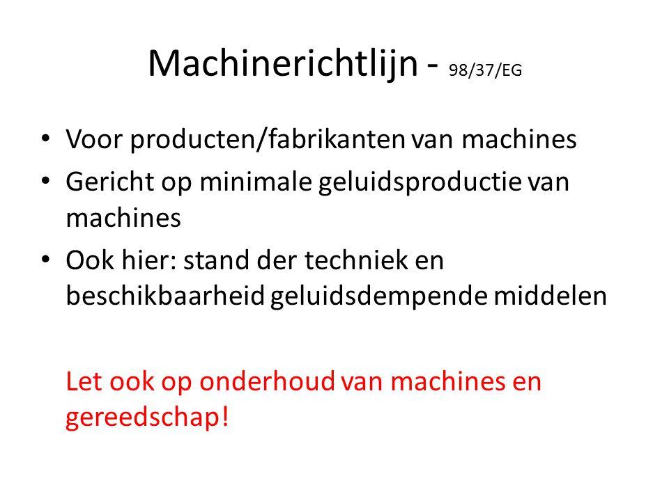 Machinerichtlijn - 98/37/EG Voor producten/fabrikanten van machines Gericht op minimale geluidsproductie van machines Ook hier: stand der techniek en