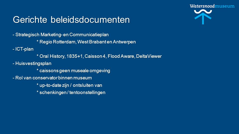 Gerichte beleidsdocumenten - Strategisch Marketing- en Communicatieplan * Regio Rotterdam, West Brabant en Antwerpen - ICT-plan * Oral History, 1835+1, Caisson 4, Flood Aware, DeltaViewer - Huisvestingsplan * caissons geen museale omgeving - Rol van conservator binnen museum * up-to-date zijn / ontsluiten van * schenkingen / tentoonstellingen