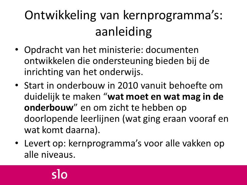 Ontwikkeling van kernprogramma's: aanleiding Opdracht van het ministerie: documenten ontwikkelen die ondersteuning bieden bij de inrichting van het onderwijs.