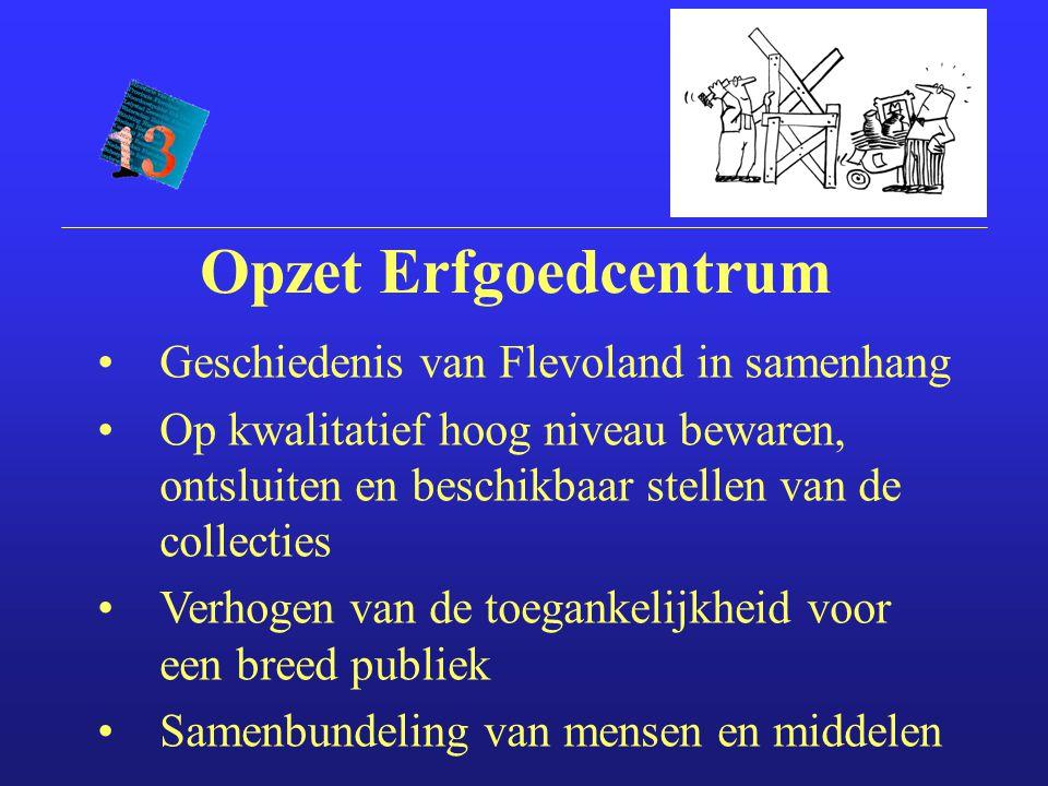 Opzet Erfgoedcentrum Geschiedenis van Flevoland in samenhang Op kwalitatief hoog niveau bewaren, ontsluiten en beschikbaar stellen van de collecties Verhogen van de toegankelijkheid voor een breed publiek Samenbundeling van mensen en middelen