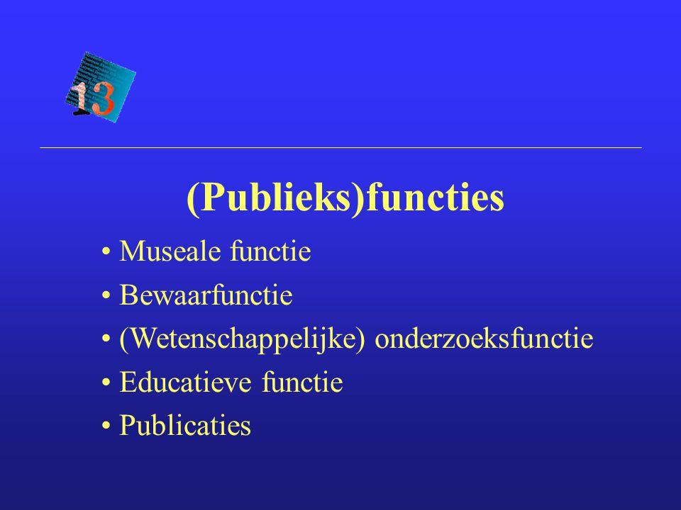 (Publieks)functies Museale functie Bewaarfunctie (Wetenschappelijke) onderzoeksfunctie Educatieve functie Publicaties