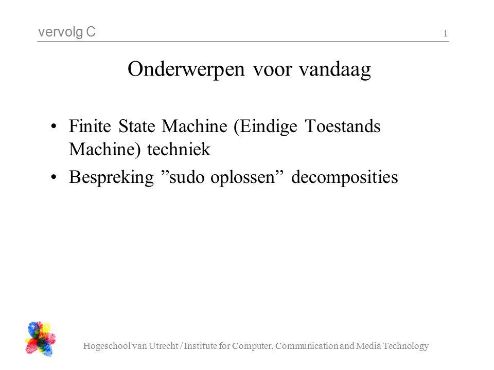 vervolg C Hogeschool van Utrecht / Institute for Computer, Communication and Media Technology 1 Onderwerpen voor vandaag Finite State Machine (Eindige Toestands Machine) techniek Bespreking sudo oplossen decomposities