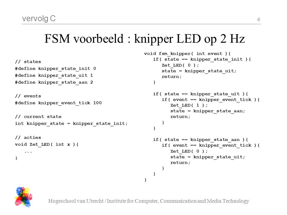 vervolg C Hogeschool van Utrecht / Institute for Computer, Communication and Media Technology 6 FSM voorbeeld : knipper LED op 2 Hz // states #define knipper_state_init 0 #define knipper_state_uit 1 #define knipper_state_aan 2 // events #define knipper_event_tick 100 // current state int knipper_state = knipper_state_init; // acties void Zet_LED( int x ){...