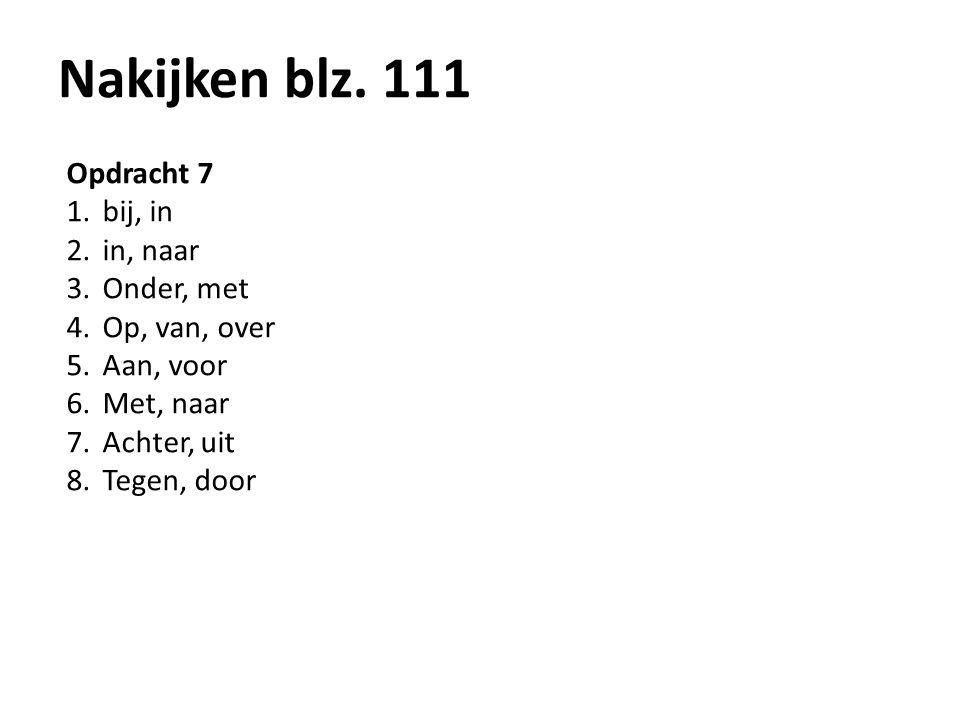 Nakijken blz. 111 Opdracht 7 1.bij, in 2.in, naar 3.Onder, met 4.Op, van, over 5.Aan, voor 6.Met, naar 7.Achter, uit 8.Tegen, door