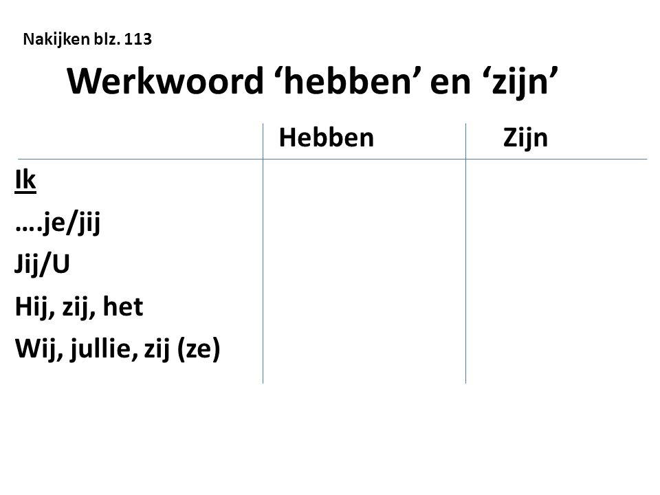 Werkwoord 'hebben' en 'zijn' Hebben Zijn Ik ….je/jij Jij/U Hij, zij, het Wij, jullie, zij (ze) Nakijken blz. 113