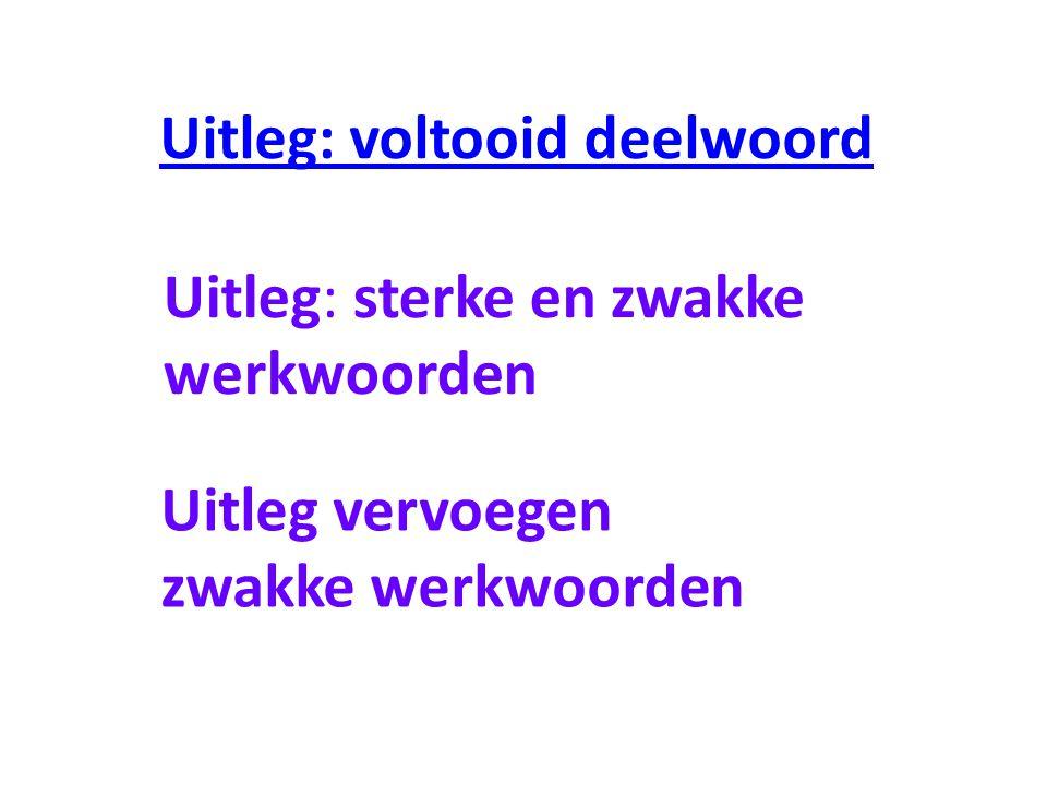 Uitleg: voltooid deelwoord Uitleg: sterke en zwakke werkwoorden Uitleg vervoegen zwakke werkwoorden