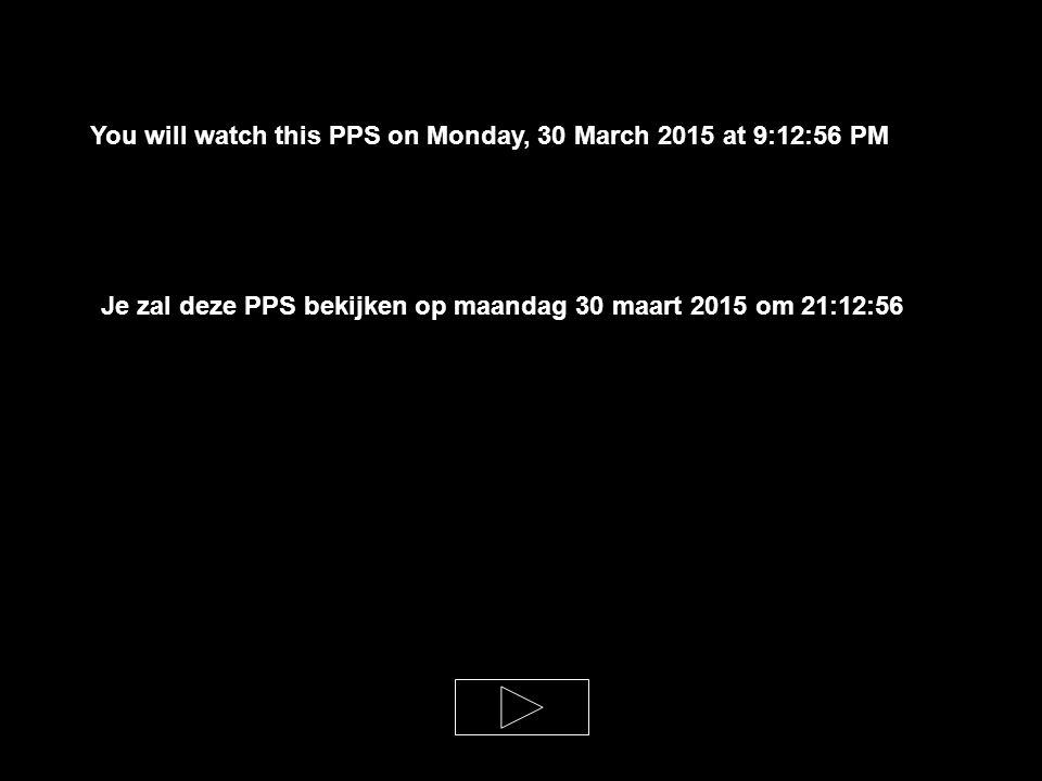 You will watch this PPS on Monday, 30 March 2015 at 9:14:30 PM Je zal deze PPS bekijken op maandag 30 maart 2015 om 21:14:30