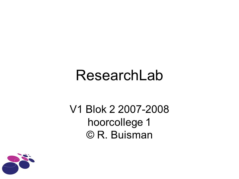 ResearchLab V1 Blok 2 2007-2008 hoorcollege 1 © R. Buisman